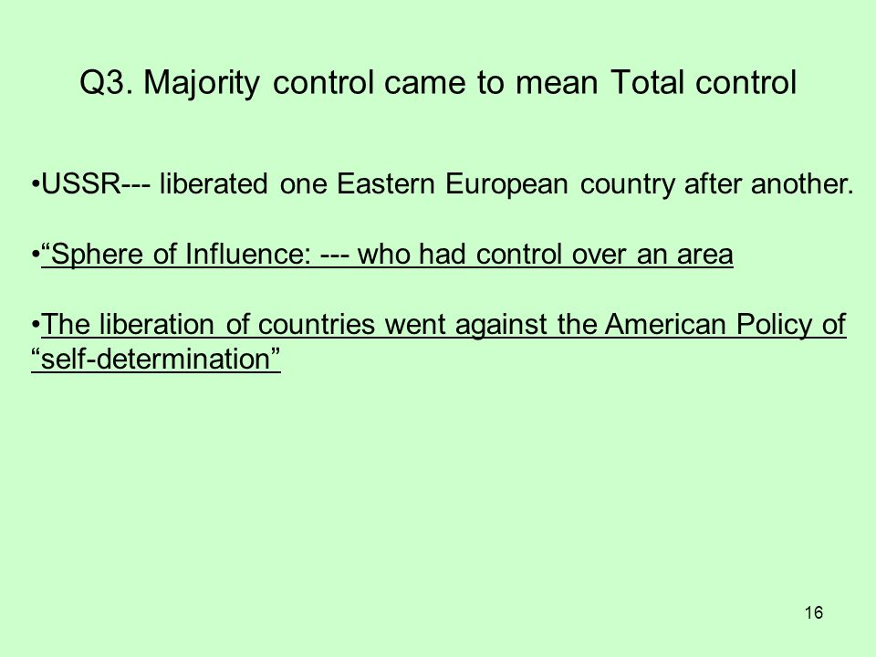 16 Q3. Majority control came to mean Total control USSR--- liberated one Eastern European country after another. Sphere of Influence: --- who had cont