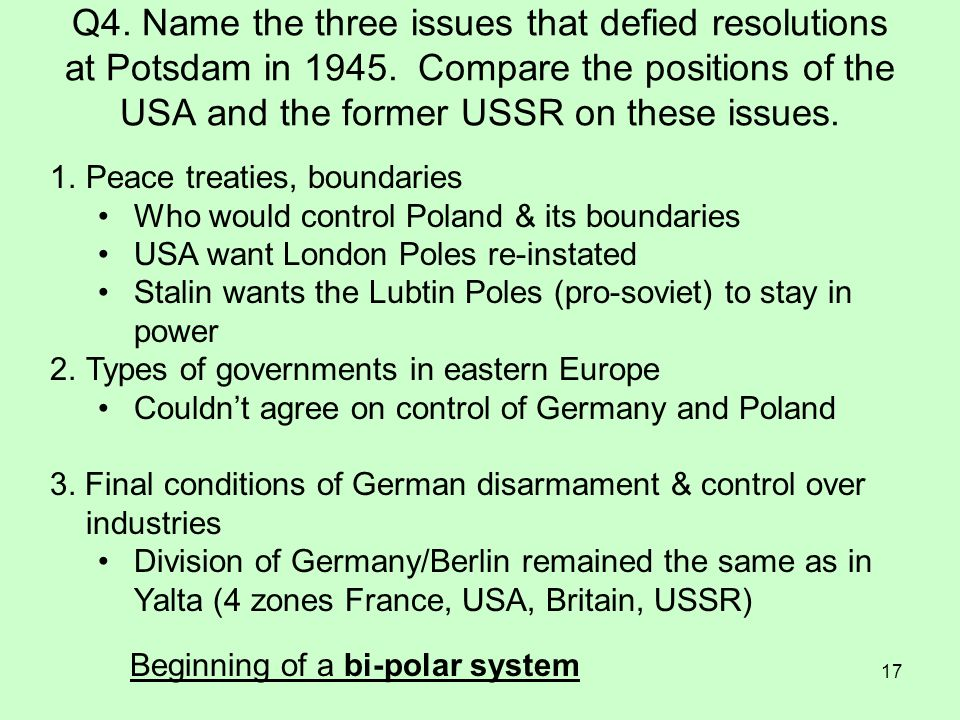 17 Q4. Name the three issues that defied resolutions at Potsdam in 1945. Compare the positions of the USA and the former USSR on these issues. 1.Peace