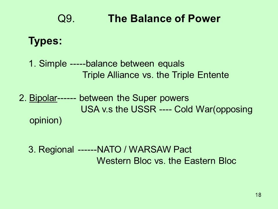 18 Q9. The Balance of Power Types: 1.Simple -----balance between equals Triple Alliance vs. the Triple Entente 2. Bipolar------ between the Super powe
