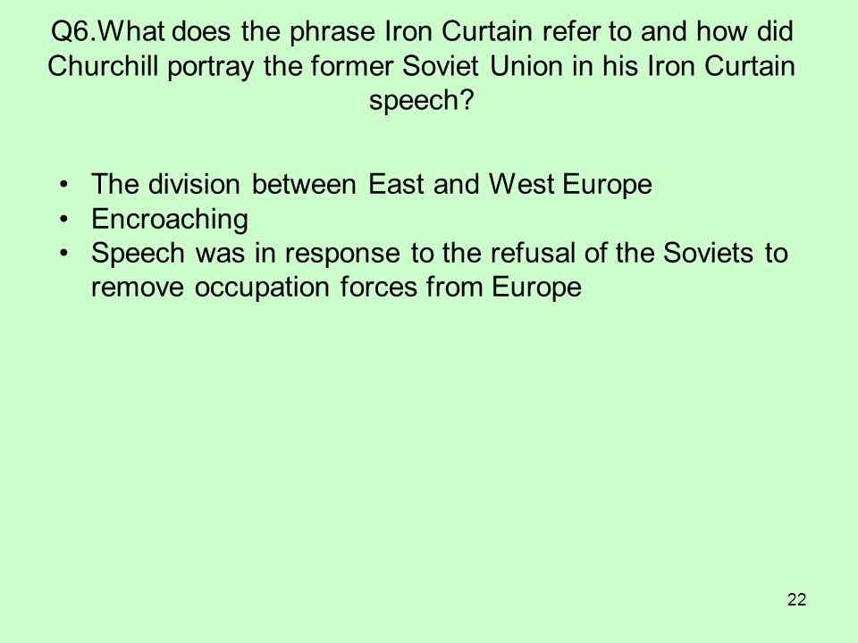 22 Q6.What does the phrase Iron Curtain refer to and how did Churchill portray the former Soviet Union in his Iron Curtain speech? The division betwee