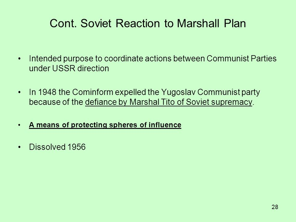 28 Cont. Soviet Reaction to Marshall Plan Intended purpose to coordinate actions between Communist Parties under USSR direction In 1948 the Cominform