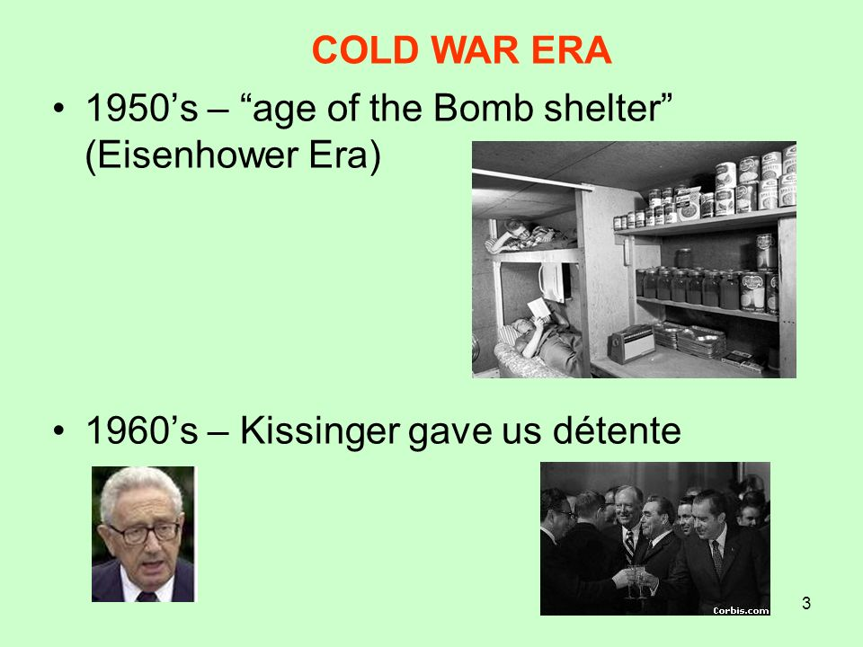 3 1950s – age of the Bomb shelter (Eisenhower Era) 1960s – Kissinger gave us détente COLD WAR ERA