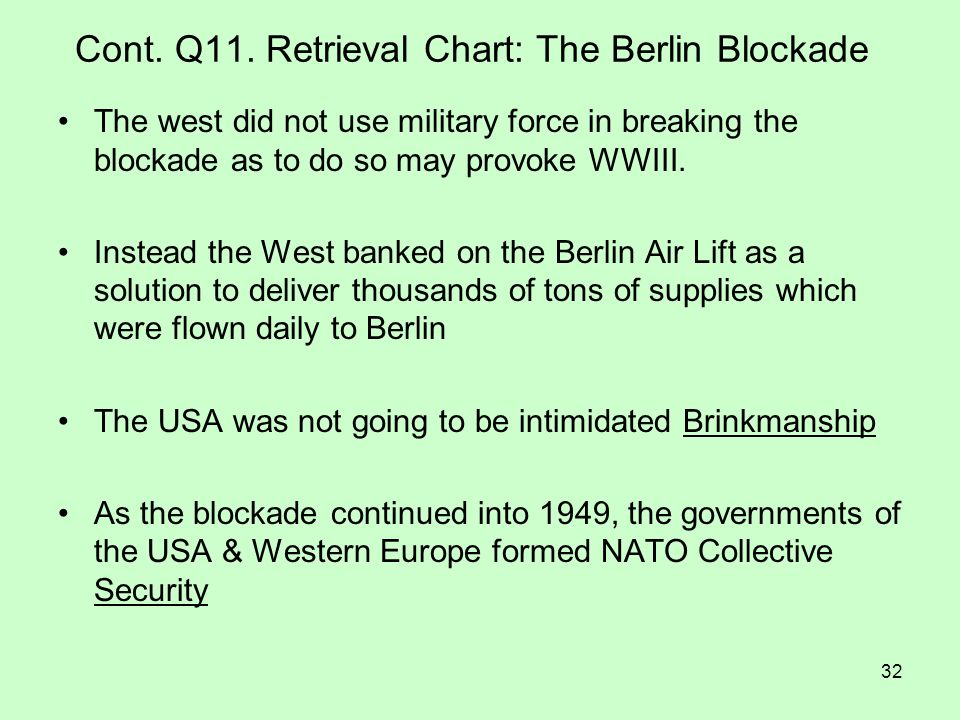 32 Cont. Q11. Retrieval Chart: The Berlin Blockade The west did not use military force in breaking the blockade as to do so may provoke WWIII. Instead