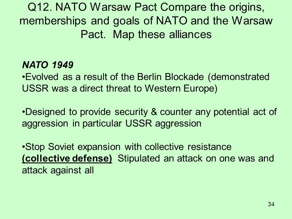 34 Q12. NATO Warsaw Pact Compare the origins, memberships and goals of NATO and the Warsaw Pact. Map these alliances NATO 1949 Evolved as a result of