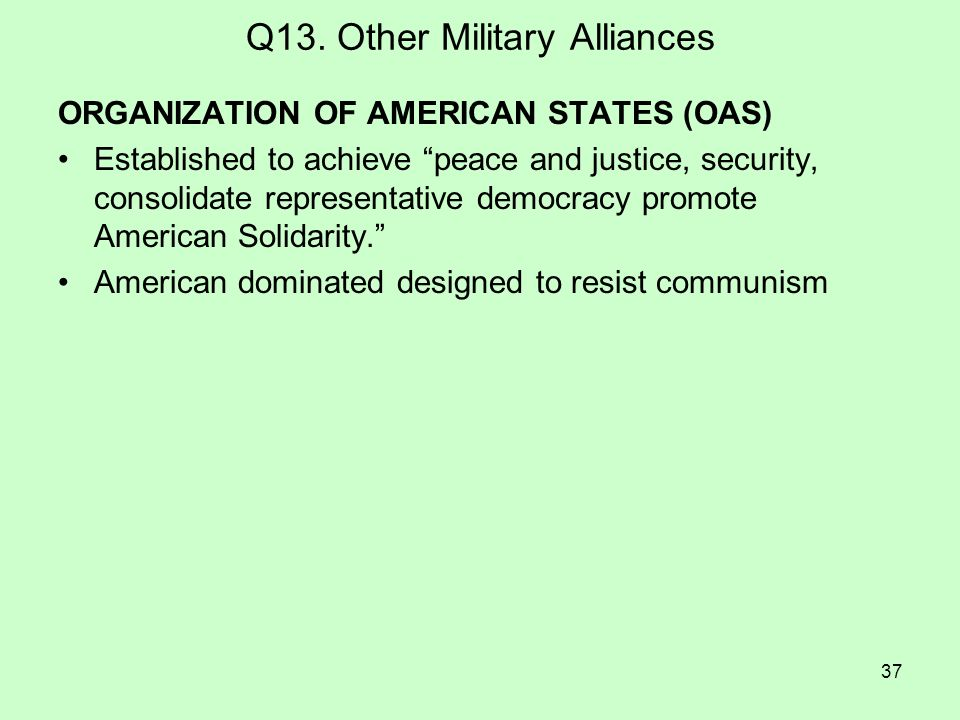 37 Q13. Other Military Alliances ORGANIZATION OF AMERICAN STATES (OAS) Established to achieve peace and justice, security, consolidate representative
