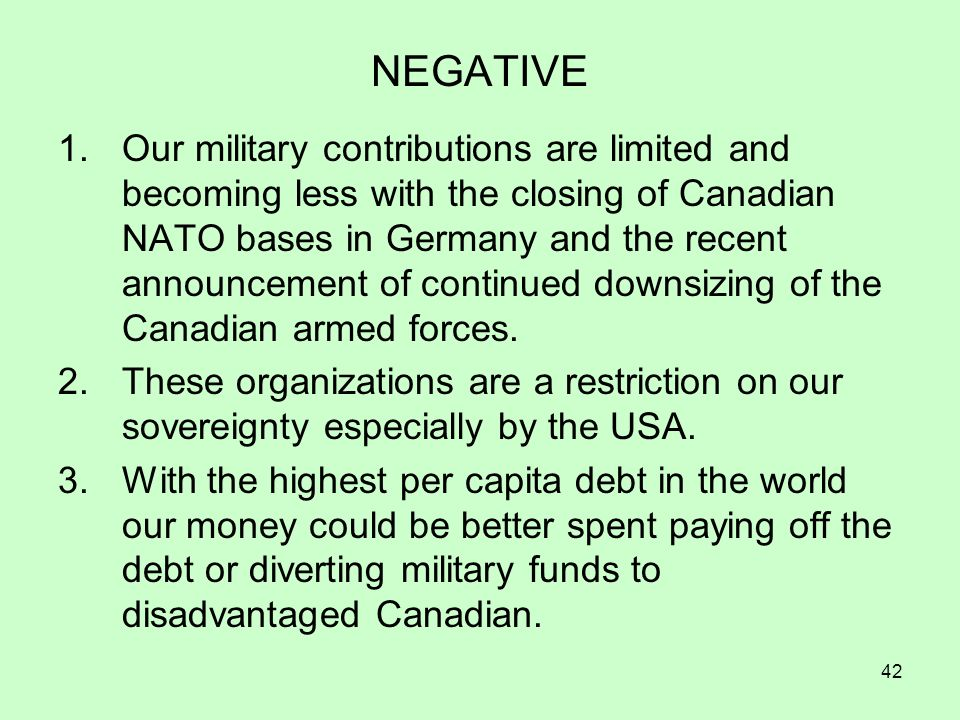 42 NEGATIVE 1.Our military contributions are limited and becoming less with the closing of Canadian NATO bases in Germany and the recent announcement