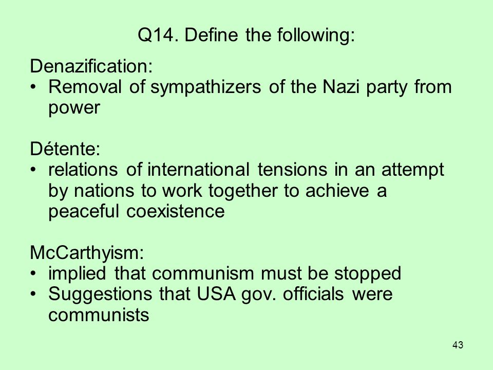 43 Q14. Define the following: Denazification: Removal of sympathizers of the Nazi party from power Détente: relations of international tensions in an