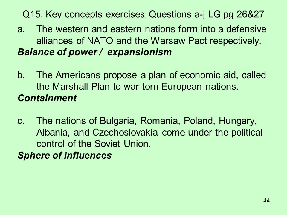 44 Q15. Key concepts exercises Questions a-j LG pg 26&27 a.The western and eastern nations form into a defensive alliances of NATO and the Warsaw Pact
