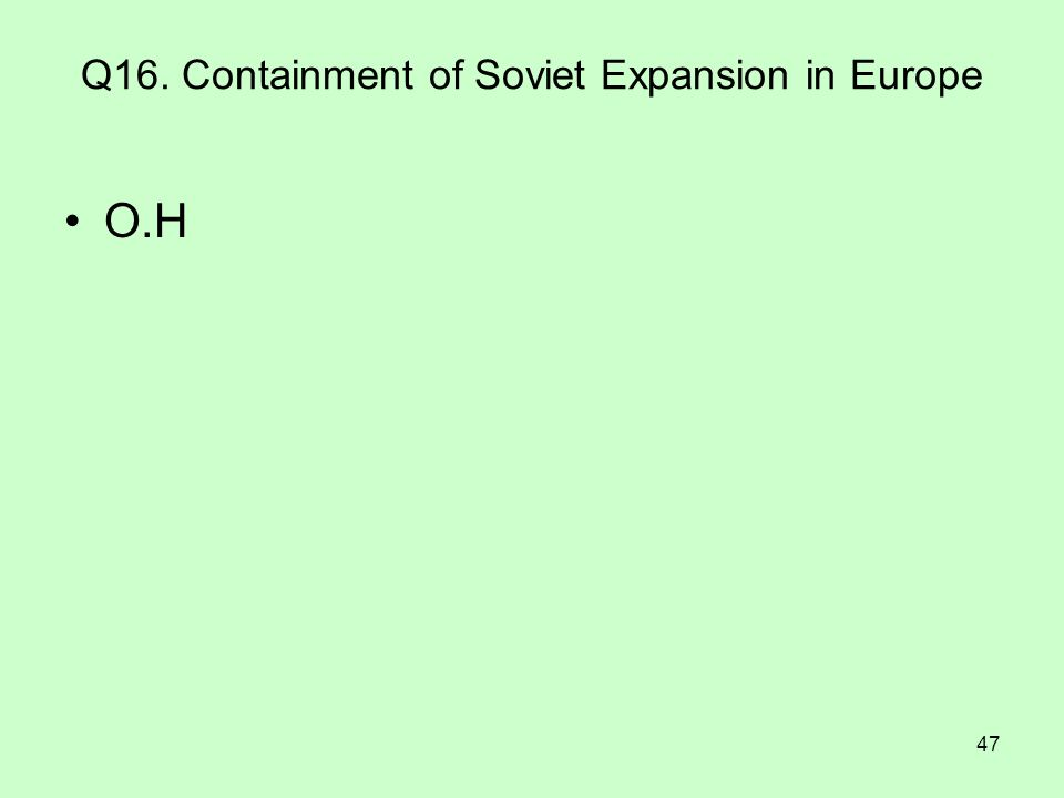 47 Q16. Containment of Soviet Expansion in Europe O.H