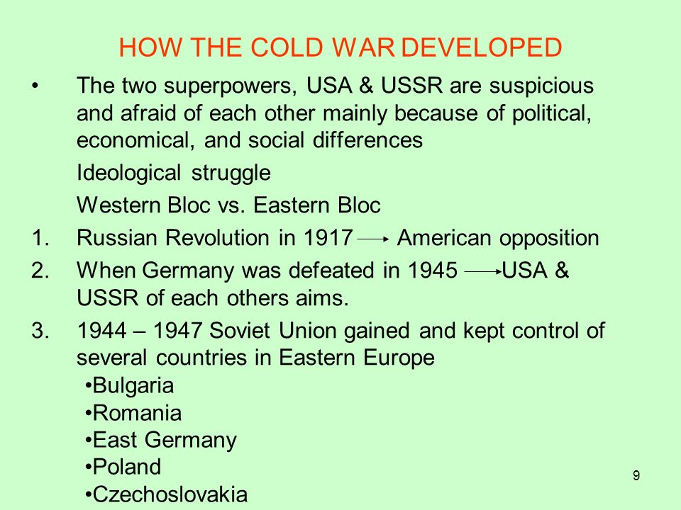 9 HOW THE COLD WAR DEVELOPED The two superpowers, USA & USSR are suspicious and afraid of each other mainly because of political, economical, and soci