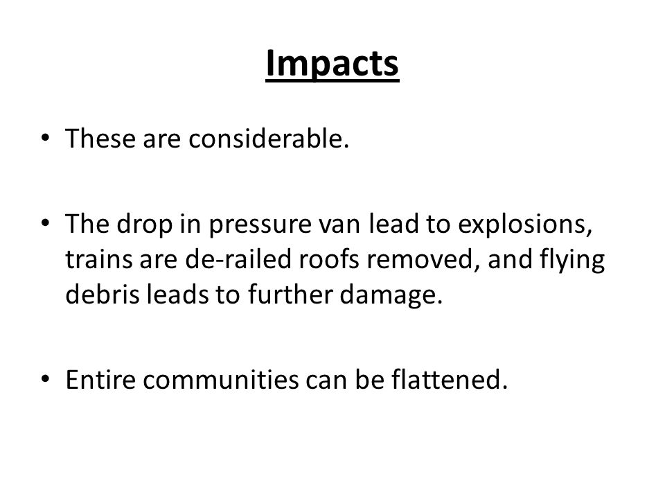 Impacts These are considerable. The drop in pressure van lead to explosions, trains are de-railed roofs removed, and flying debris leads to further da