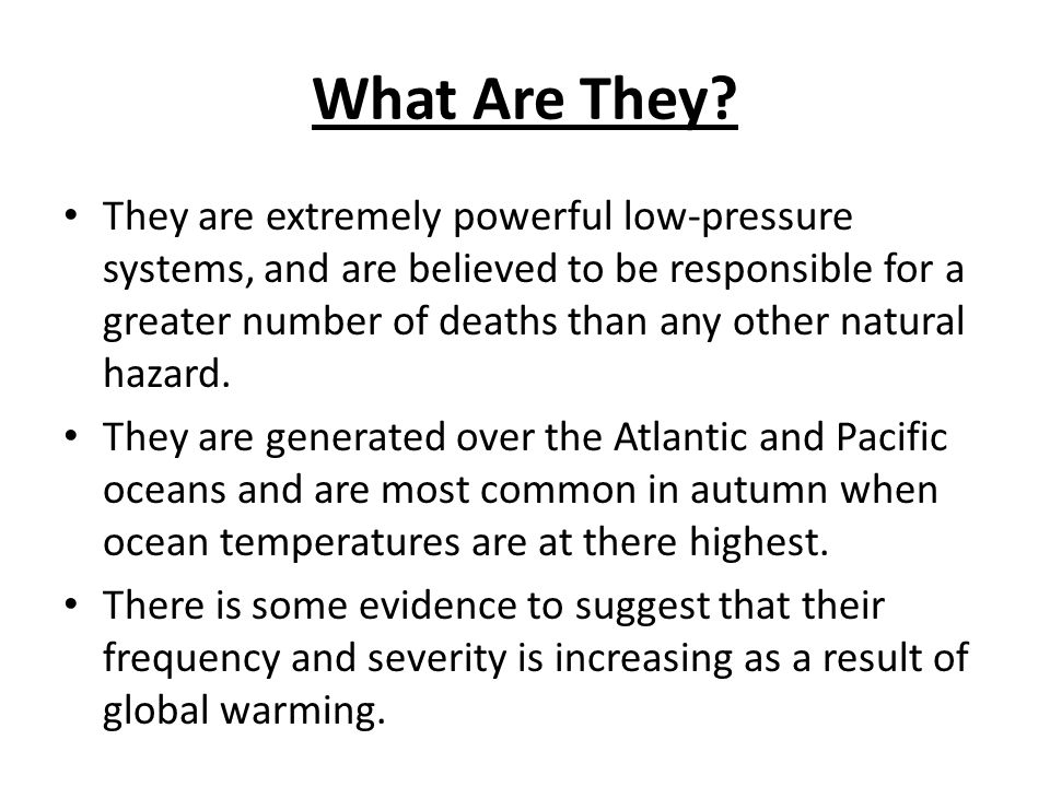 What Are They? They are extremely powerful low-pressure systems, and are believed to be responsible for a greater number of deaths than any other natu