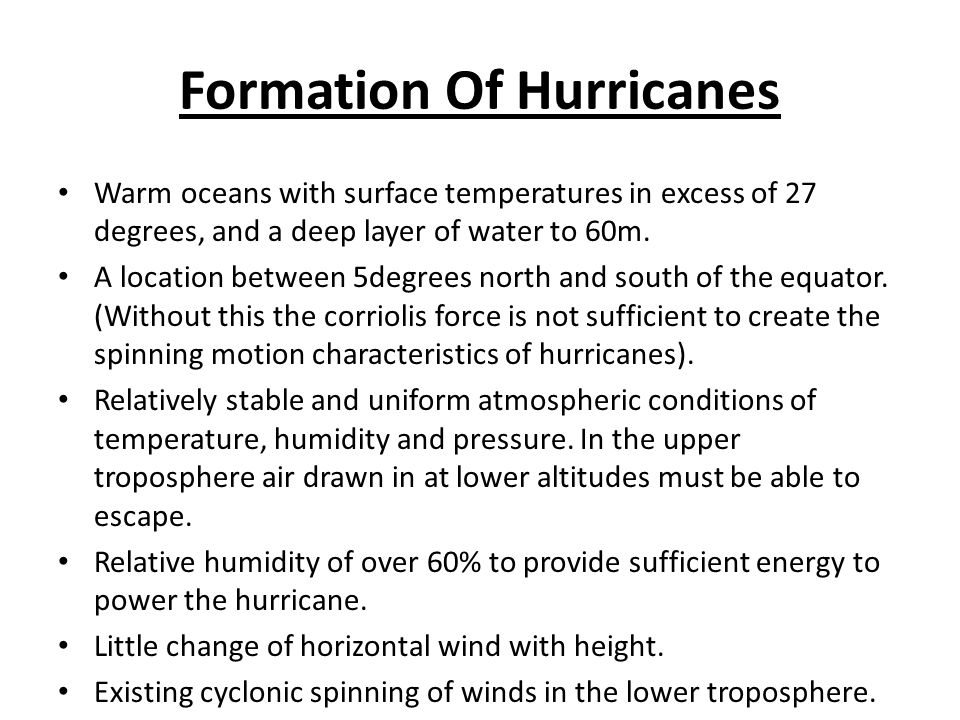 Formation Of Hurricanes Warm oceans with surface temperatures in excess of 27 degrees, and a deep layer of water to 60m. A location between 5degrees n