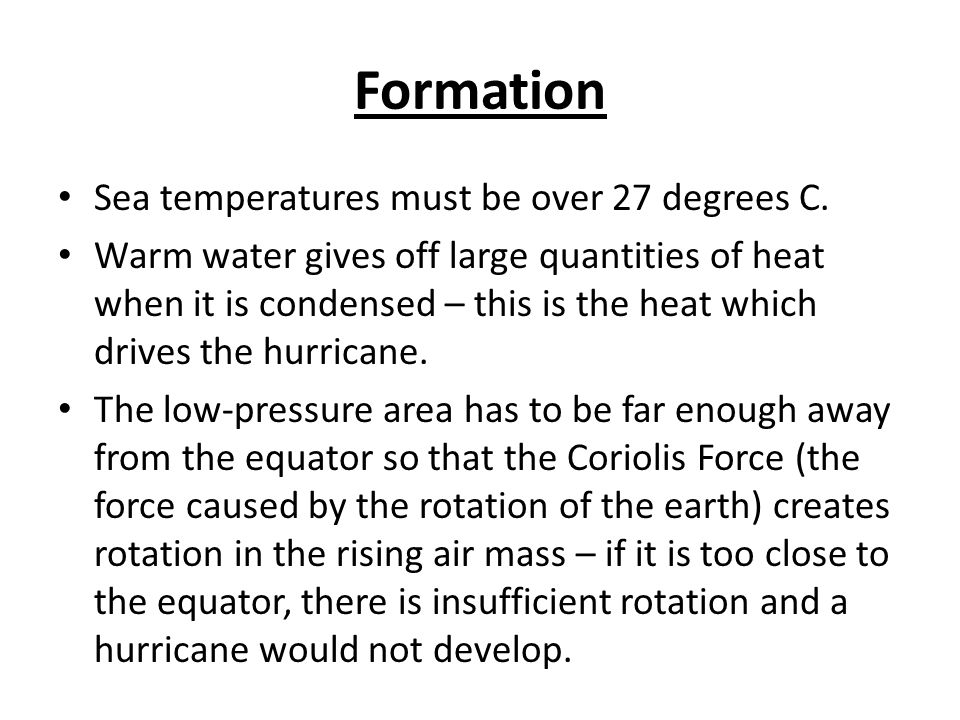 Formation Of Hurricanes Warm oceans with surface temperatures in excess of 27 degrees, and a deep layer of water to 60m.