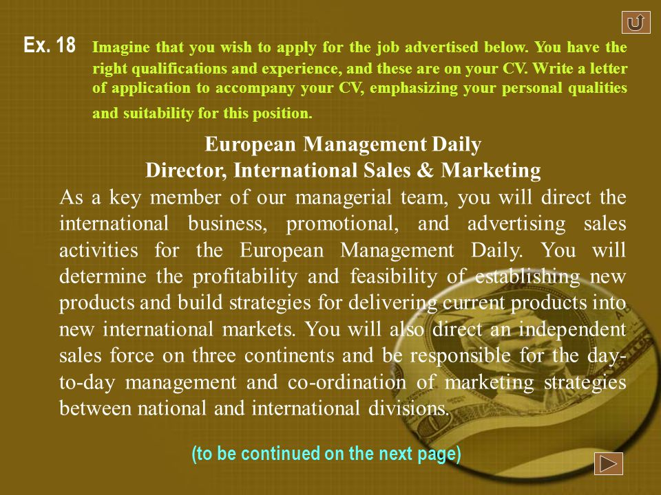 Person Specification EssentialDesirable Qualifications degree; marketing, diploma or specialization MBA Skills Good communication skills; fluency in two European languages (one must be German) IT expertise Background marketing upmarket fashion and health/beauty products in Europe experience of developing new distribution outlets Qualities hard-headed, innovative; able to work in a team; leadership qualities even-tempered outgoing, creative