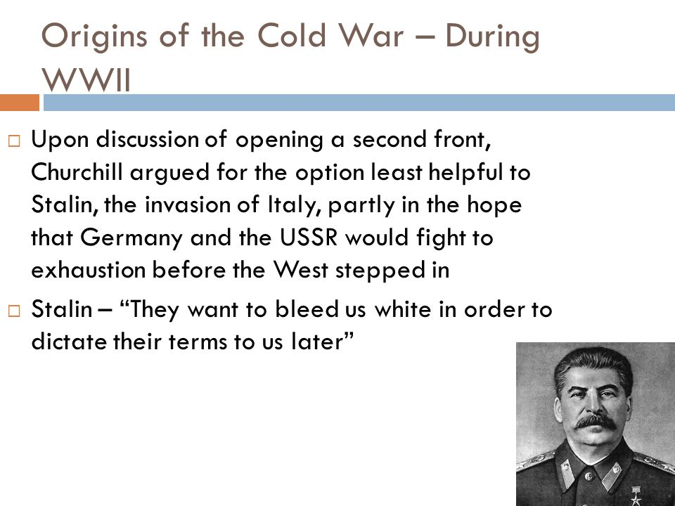 Origins of the Cold War – During WWII Upon discussion of opening a second front, Churchill argued for the option least helpful to Stalin, the invasion