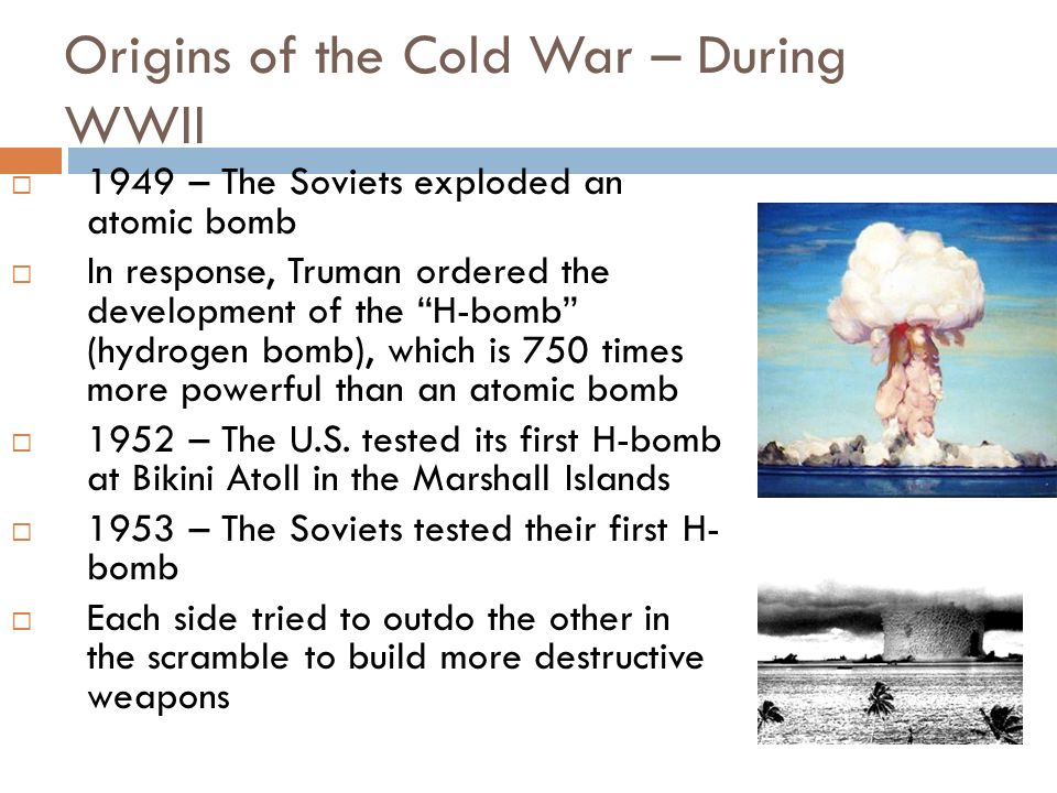 Origins of the Cold War – During WWII 1949 – The Soviets exploded an atomic bomb In response, Truman ordered the development of the H-bomb (hydrogen b