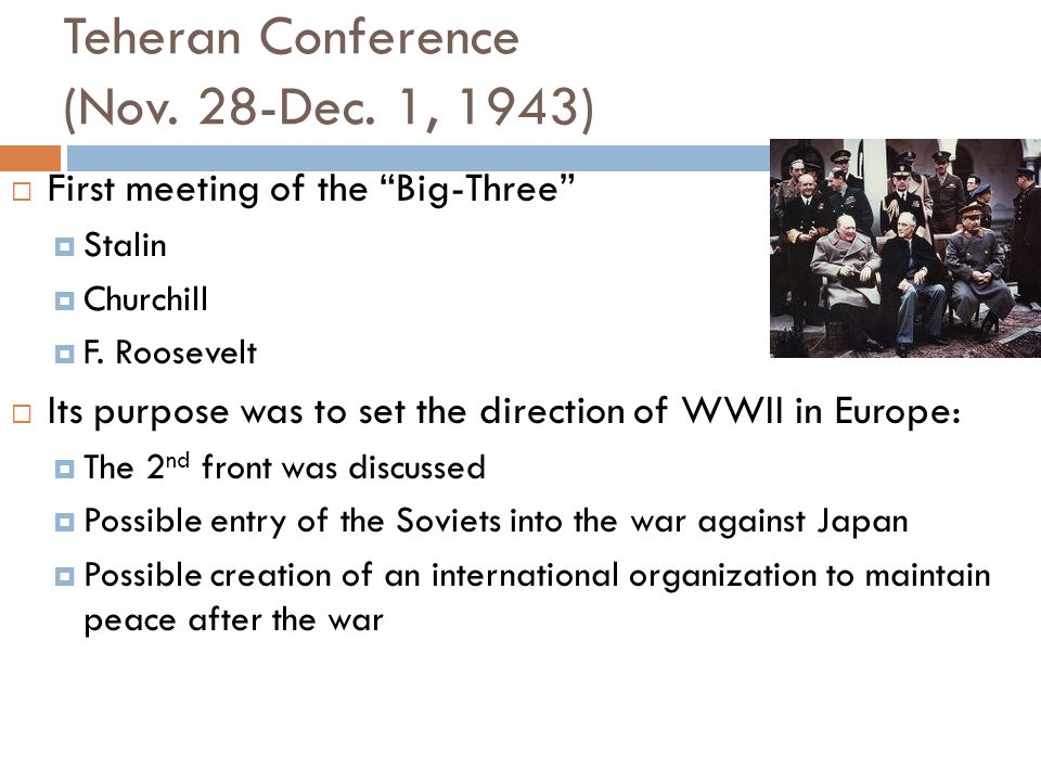 Teheran Conference (Nov. 28-Dec. 1, 1943) First meeting of the Big-Three Stalin Churchill F. Roosevelt Its purpose was to set the direction of WWII in