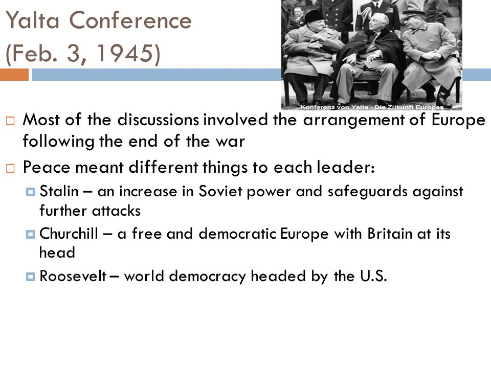 Yalta Conference (Feb. 3, 1945) Most of the discussions involved the arrangement of Europe following the end of the war Peace meant different things t