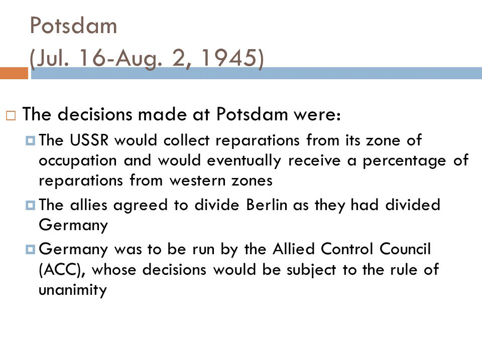 Potsdam (Jul. 16-Aug. 2, 1945) The decisions made at Potsdam were: The USSR would collect reparations from its zone of occupation and would eventually
