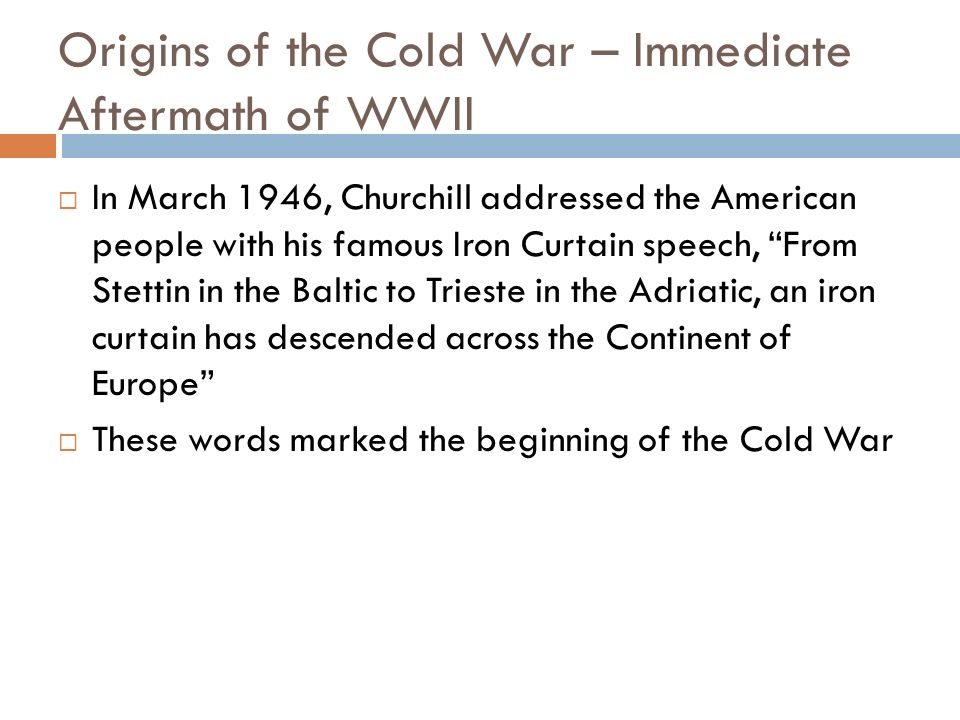 Origins of the Cold War – Immediate Aftermath of WWII In March 1946, Churchill addressed the American people with his famous Iron Curtain speech, From