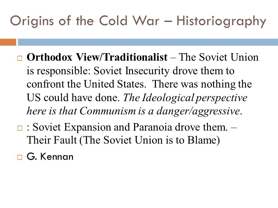 Origins of the Cold War – Historiography Orthodox View/Traditionalist – The Soviet Union is responsible: Soviet Insecurity drove them to confront the