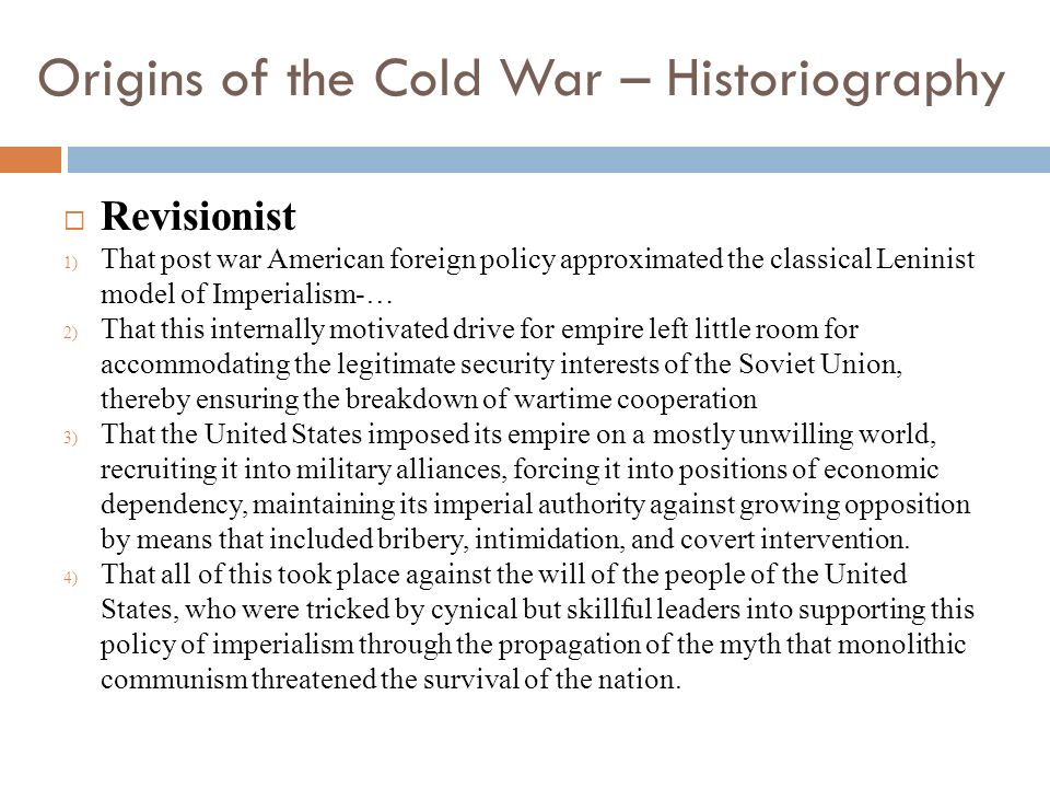 Origins of the Cold War – Historiography Revisionist 1) That post war American foreign policy approximated the classical Leninist model of Imperialism