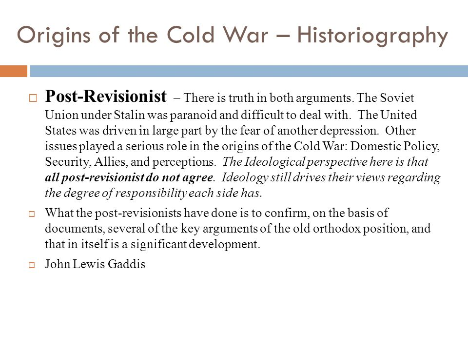 Origins of the Cold War – Historiography Post-Revisionist – There is truth in both arguments. The Soviet Union under Stalin was paranoid and difficult