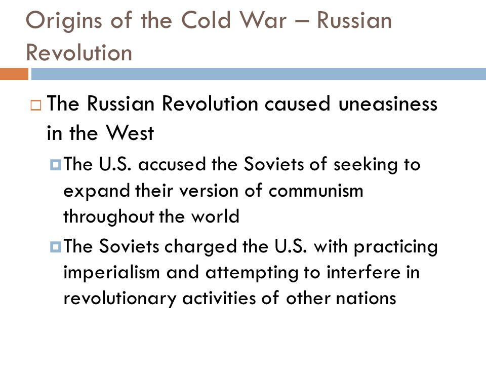 Origins of the Cold War – Russian Revolution The Russian Revolution caused uneasiness in the West The U.S. accused the Soviets of seeking to expand th