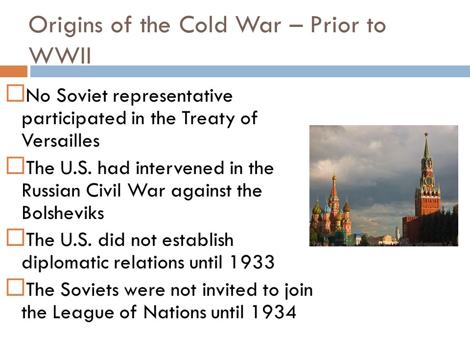 Origins of the Cold War – Prior to WWII The Western Allies had appeased the growing power of Hitler partly in the hope that he would destroy the Soviet state for them The U.S.