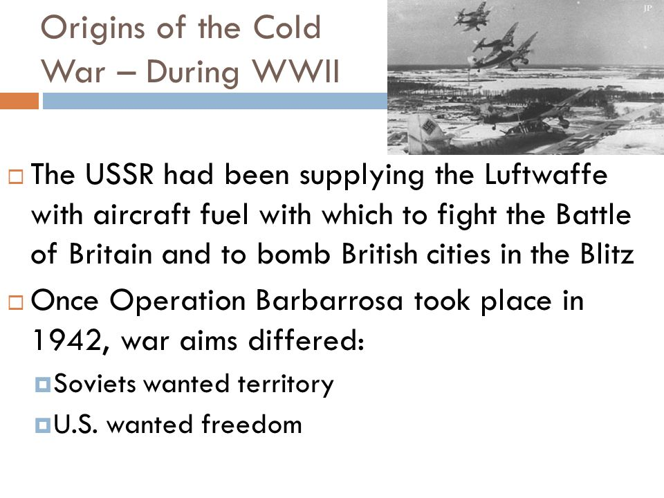 Origins of the Cold War – During WWII Delays in opening a second front angered the Soviets Western leaders promised it in 1942 & 43, but only delivered in mid-1944 From the fall of France until mid-1944, most of the fighting was left up to the Soviets