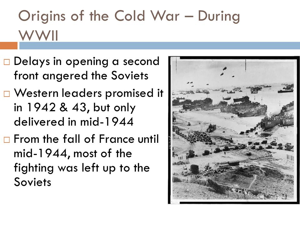 Origins of the Cold War – During WWII Upon discussion of opening a second front, Churchill argued for the option least helpful to Stalin, the invasion of Italy, partly in the hope that Germany and the USSR would fight to exhaustion before the West stepped in Stalin – They want to bleed us white in order to dictate their terms to us later