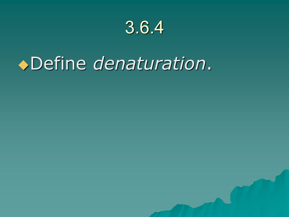 3.6.4 Define denaturation. Define denaturation.