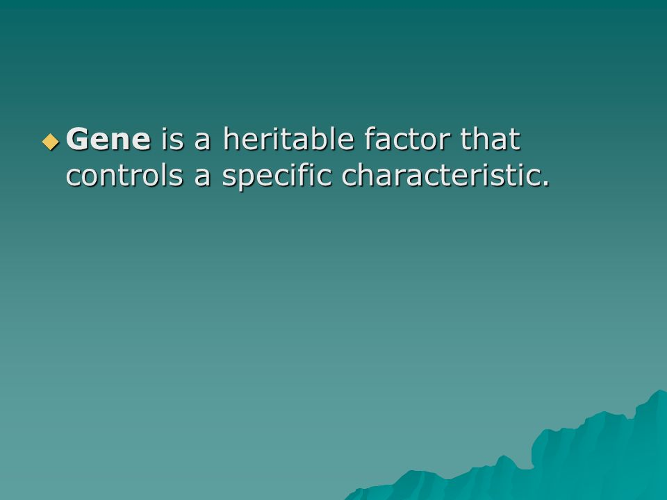 Gene is a heritable factor that controls a specific characteristic.