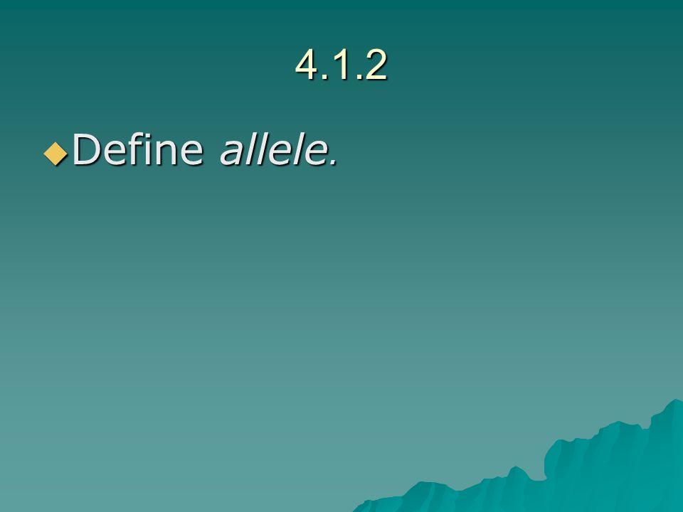 4.1.2 Define allele. Define allele.