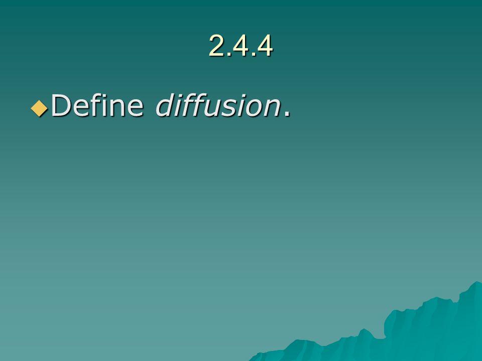 2.4.4 Define diffusion. Define diffusion.