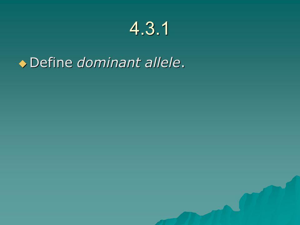 4.3.1 Define dominant allele. Define dominant allele.