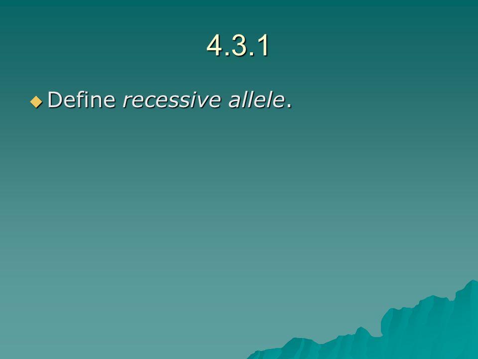 4.3.1 Define recessive allele. Define recessive allele.