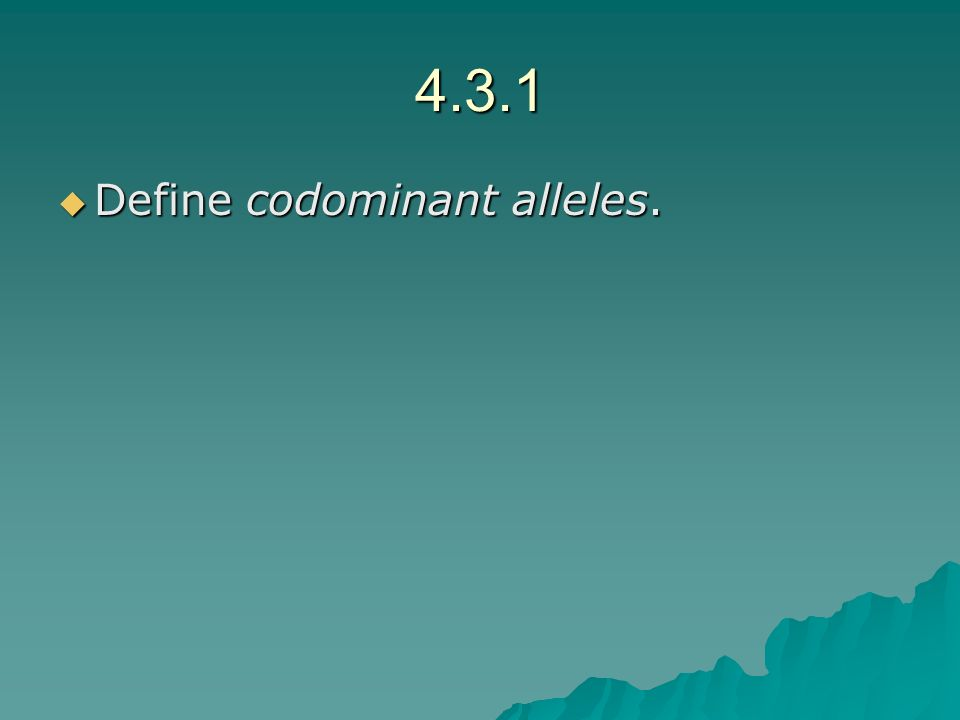 4.3.1 Define codominant alleles. Define codominant alleles.
