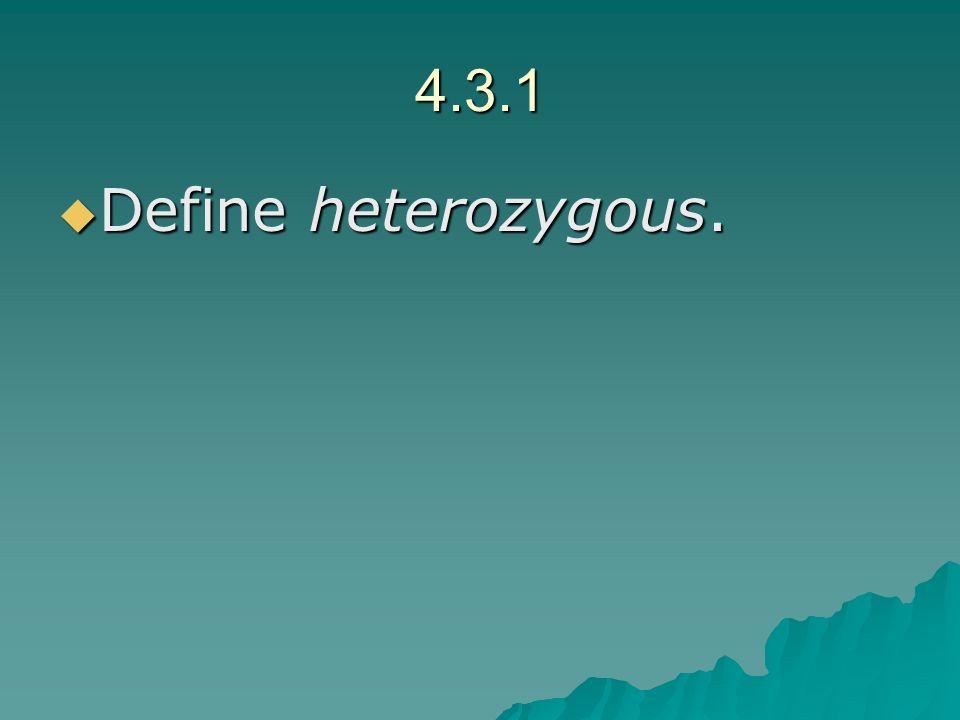 4.3.1 Define heterozygous. Define heterozygous.