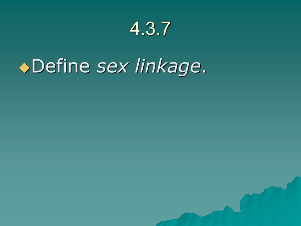 4.3.7 Define sex linkage. Define sex linkage.