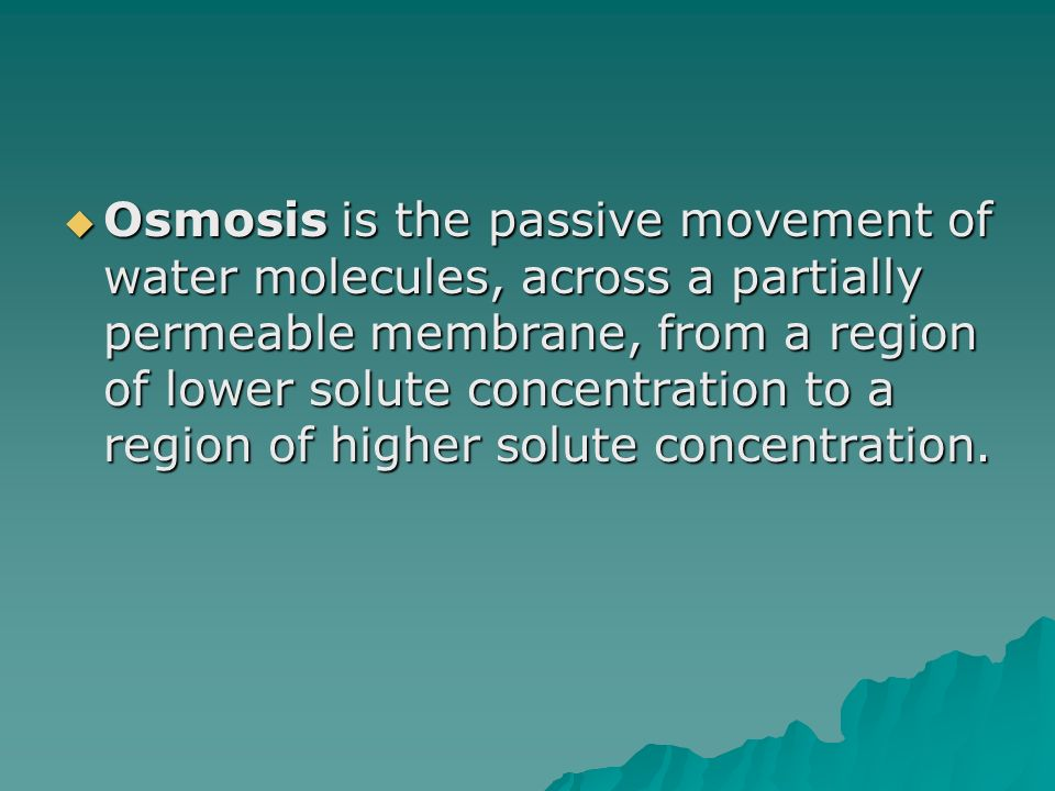 Osmosis is the passive movement of water molecules, across a partially permeable membrane, from a region of lower solute concentration to a region of higher solute concentration.