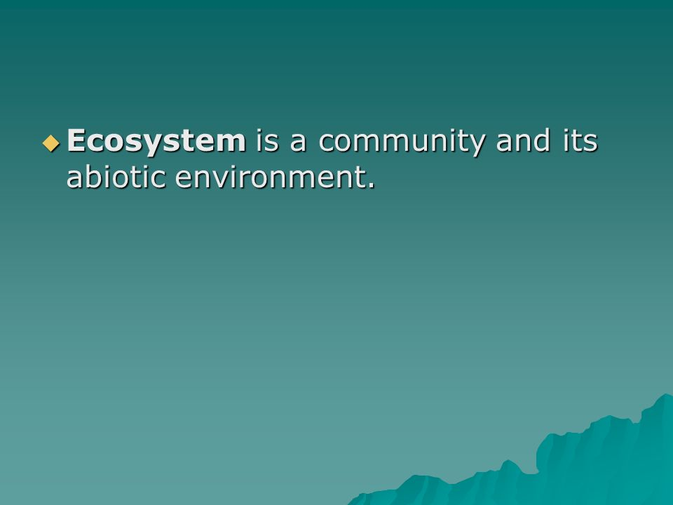Ecosystem is a community and its abiotic environment.