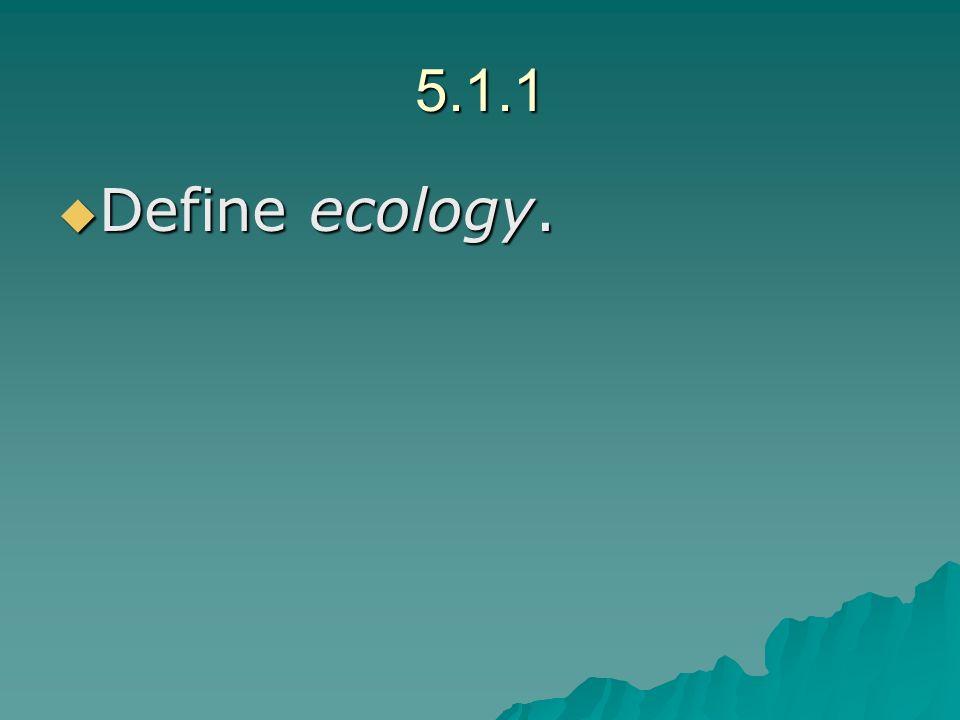 5.1.1 Define ecology. Define ecology.
