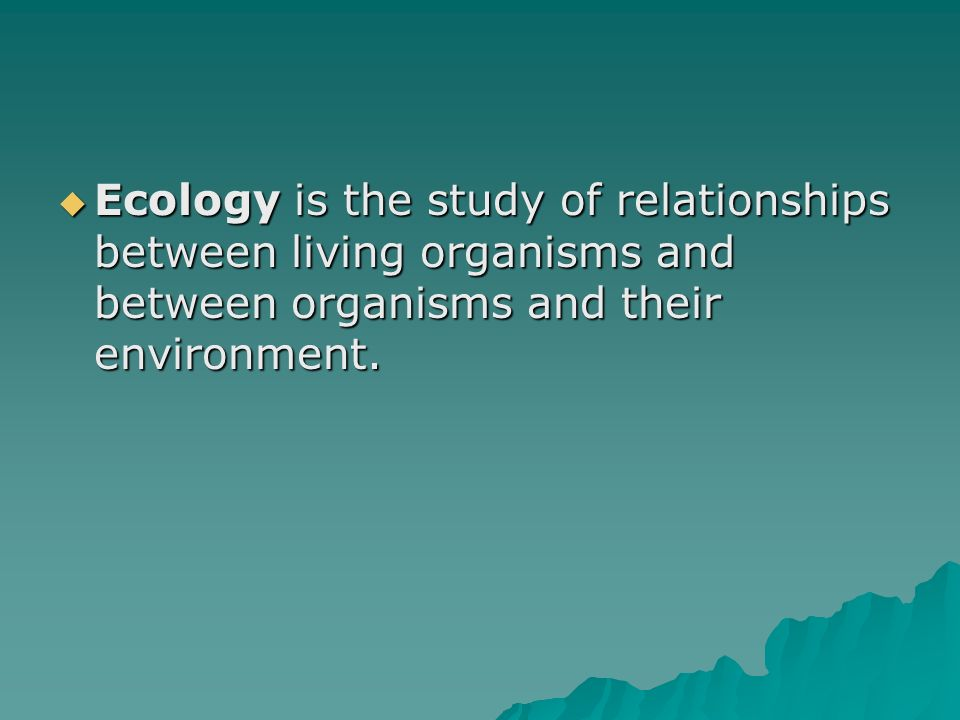 Ecology is the study of relationships between living organisms and between organisms and their environment.