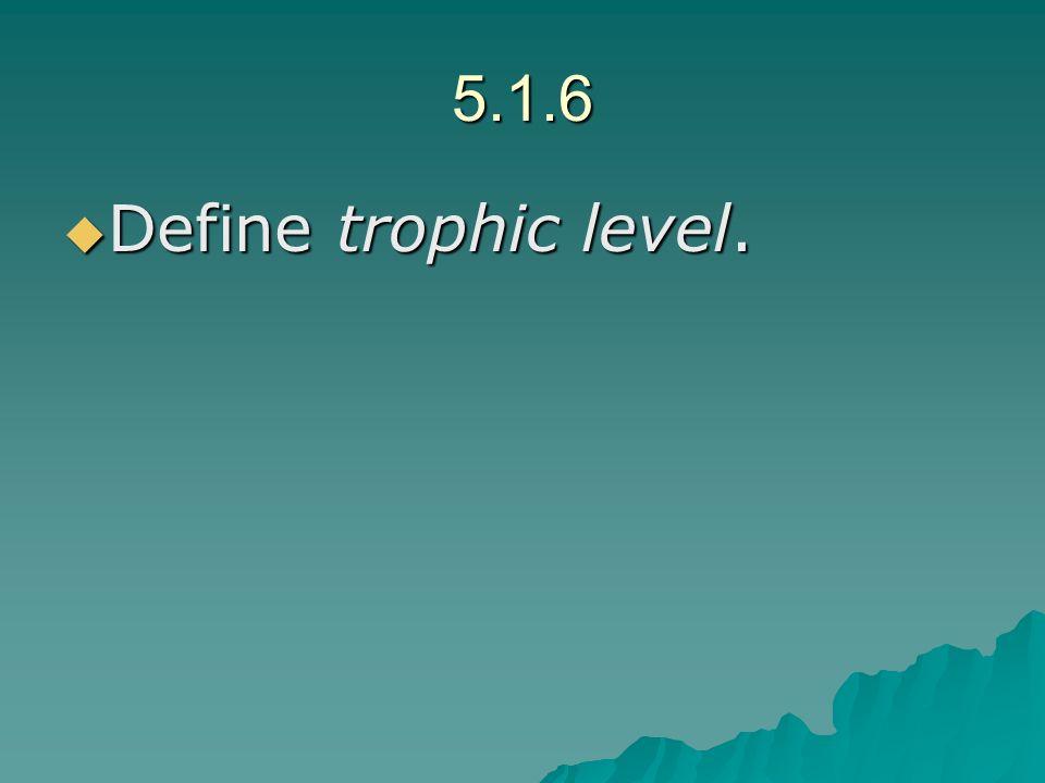 5.1.6 Define trophic level. Define trophic level.
