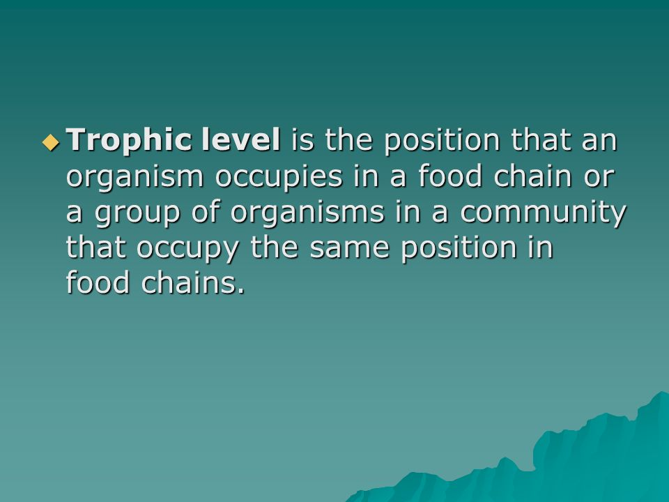 Trophic level is the position that an organism occupies in a food chain or a group of organisms in a community that occupy the same position in food chains.