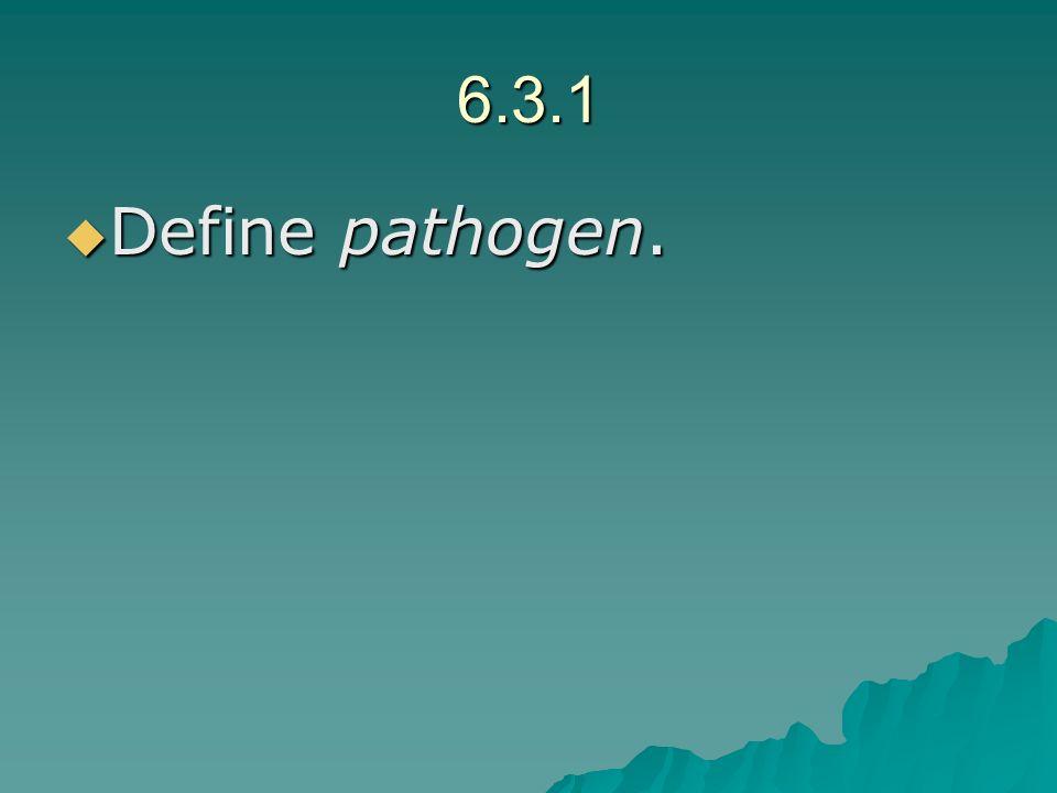 6.3.1 Define pathogen. Define pathogen.