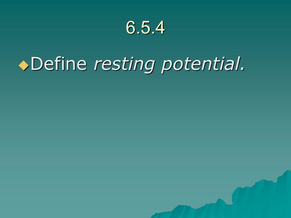 6.5.4 Define resting potential. Define resting potential.