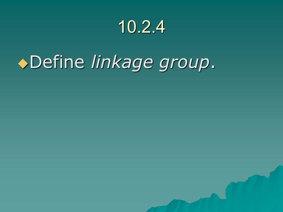 10.2.4 Define linkage group. Define linkage group.
